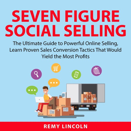 Seven Figure Social Selling: The Ultimate Guide to Powerful Online Selling, Learn Proven Sales Conversion Tactics That Would Yield the Most Profits, Remy Lincoln