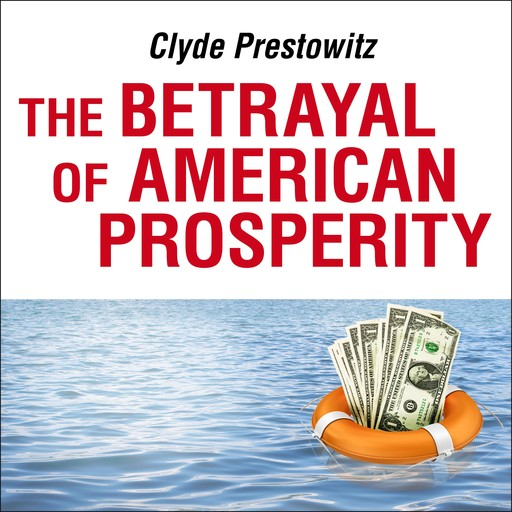 The Betrayal of American Prosperity, Clyde Prestowitz