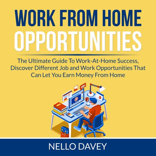 Work From Home Opportunities: The Ultimate Guide To Work-At-Home Success, Discover Different Job and Work Opportunities That Can Let You Earn Money From Home, Nello Davey