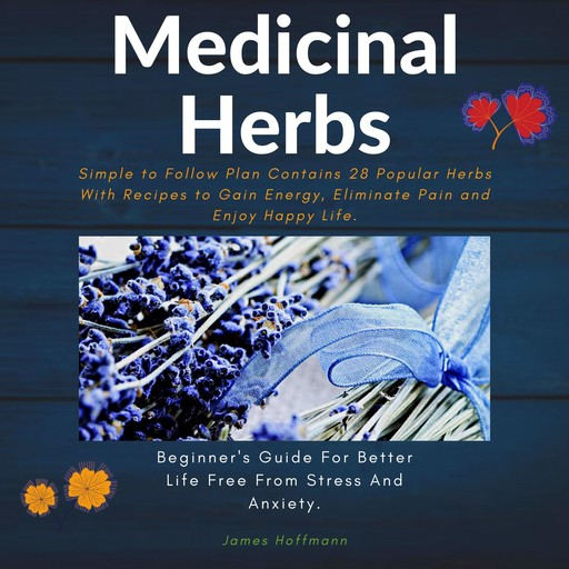 medicinal herbs: beginner's guide for better life free from stress and anxiety: simple to follow plan contains 28 popular herbs with recipes to gain energy, eliminate pain and enjoy happy life., James Hoffmann