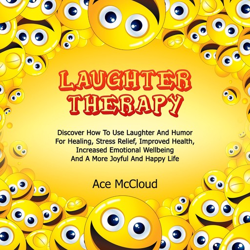 Laughter Therapy: Discover How To Use Laughter And Humor For Healing, Stress Relief, Improved Health, Increased Emotional Wellbeing And A More Joyful And Happy Life, Ace McCloud