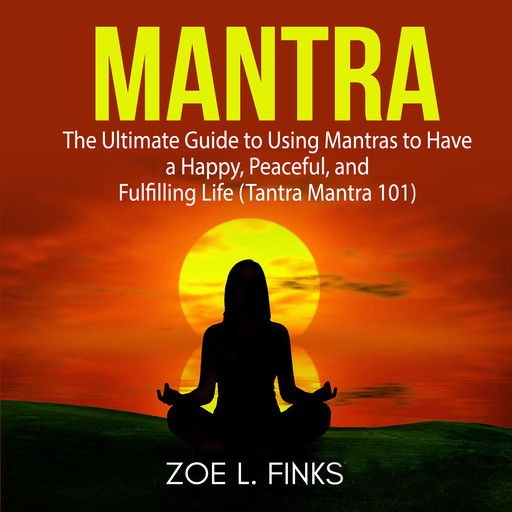 Mantra: The Ultimate Guide to Using Mantras to Have a Happy, Peaceful, and Fulfilling Life (Tantra Mantra 101), Zoe L. Finks