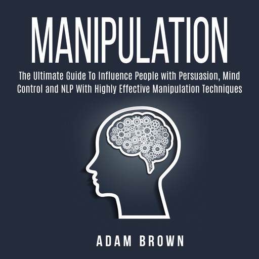 Manipulation: The Ultimate Guide To Influence People with Persuasion, Mind Control and NLP With Highly Effective Manipulation Techniques, Adam Brown
