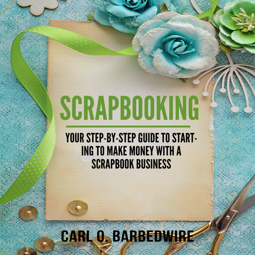 Scrapbooking: Your Step-By-Step Guide To Starting to Make Money With a Scrapbook Business, Carl O. Barbedwire