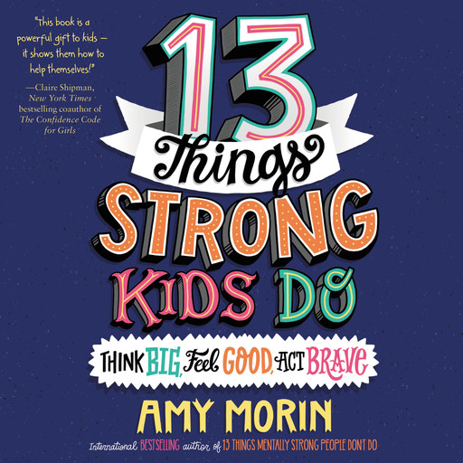 13 Things Strong Kids Do: Think Big, Feel Good, Act Brave, Amy Morin