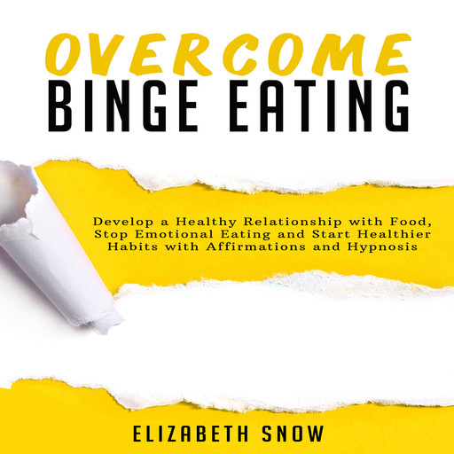 Overcome Binge Eating: Develop a Healthy Relationship with Food, Stop Emotional Eating and Start Healthier Habits with Affirmations and Hypnosis, Elizabeth Snow