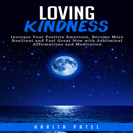 Loving Kindness: Increase Your Positive Emotions, Become More Resilient and Feel Great Now with Subliminal Affirmations and Meditation, Harita Patel