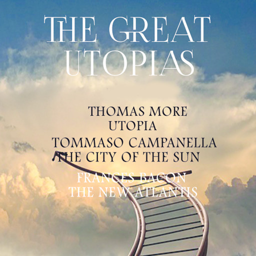 The Great Utopias: Utopia, The City of The Sun, The New Atlantis, Thomas More, Francis Bacon, Tommaso Campanella