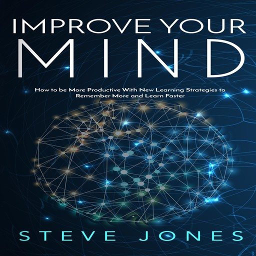 Improve Your Mind; How to be More Productive With New Learning Strategies to Remember More and Learn Faster, Steve Jones
