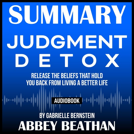 Summary of Judgment Detox: Release the Beliefs That Hold You Back from Living A Better Life by Gabrielle Bernstein, Abbey Beathan