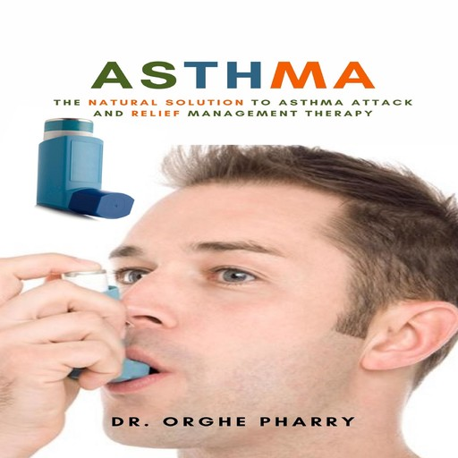 Asthma: The Natural Solution to Asthma Attack and Relief Management Therapy, Orghe Pharry