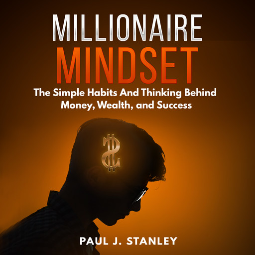 Millionaire Mindset: The Simple Habits And Thinking Behind Money, Wealth, and Success, Paul Stanley