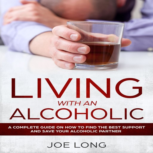 Living With An Alcoholic: A Complete Guide On How To Find The Best Support And Save Your Alcoholic Partner, Joe Long