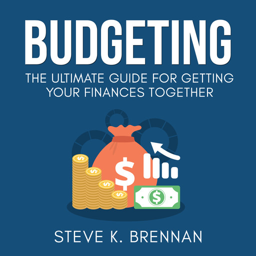 Budgeting: The Ultimate Guide for Getting Your Finances Together, Steve K. Brennan