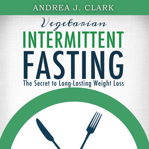 Vegetarian Intermittent Fasting: The Secret to Long-Lasting Weight Loss, Andrea J. Clark