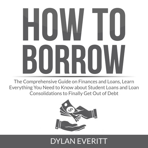 How to Borrow: The Comprehensive Guide on Finances and Loans, Learn Everything You Need to Know about Student Loans and Loan Consolidations to Finally Get Out of Debt, Dylan Everitt