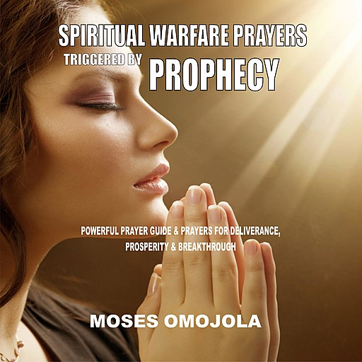 Spiritual Warfare Prayers Triggered By Prophecy: Powerful Prayer Guide & Prayers for Deliverance, Prosperity & Breakthrough, Moses Omojola