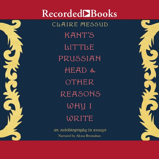 Kant's Little Prussian Head & Other Reasons Why I Write, Claire Messud