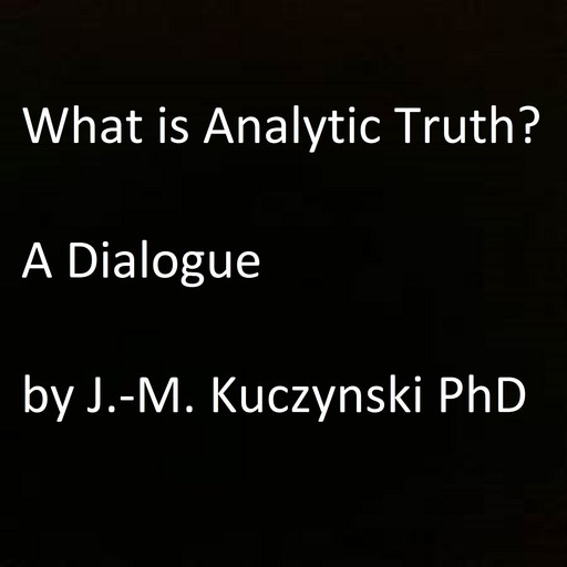 What is Analytic Truth? A Dialogue, JOHN-MICHAEL KUCZYNSKI