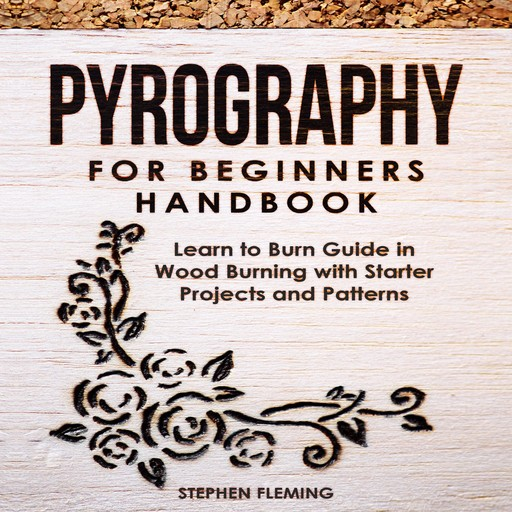 Pyrography for Beginners Handbook: Learn to Burn Guide in Wood Burning with Starter Projects and Patterns, Stephen Fleming