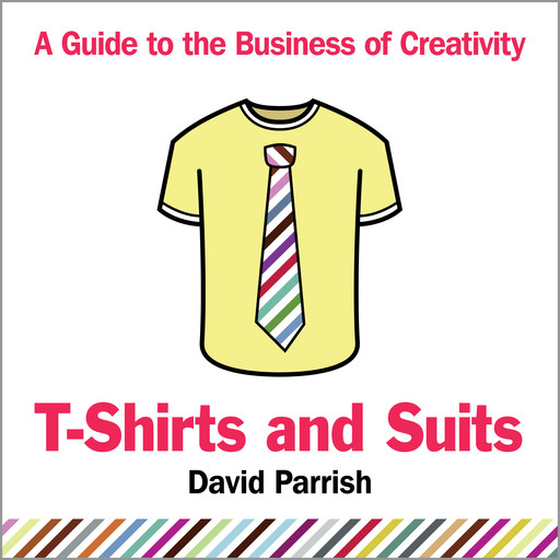 T-Shirts and Suits: A Guide to the Business of Creativity, David Parrish