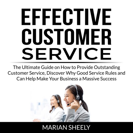 Effective Customer Service: The Ultimate Guide on How to Provide Outstanding Customer Service, Discover Why Good Service Rules and Can Help Make Your Business a Massive Success, Marian Sheely