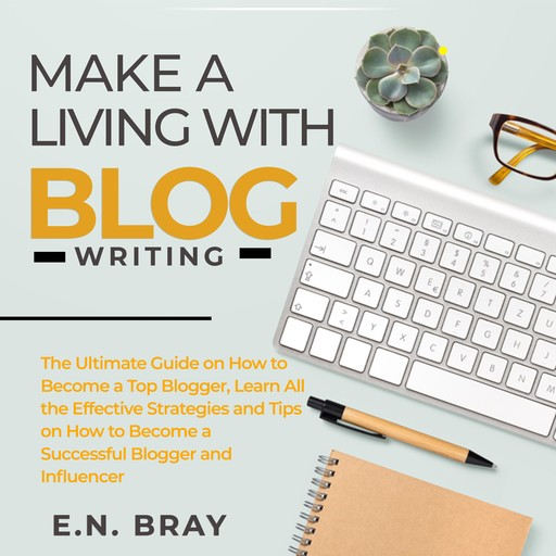 Make a Living With Blog Writing: The Ultimate Guide on How to Become a Top Blogger, Learn All the Effective Strategies and Tips on How to Become a Successful Blogger and Influencer, E.N. Bray