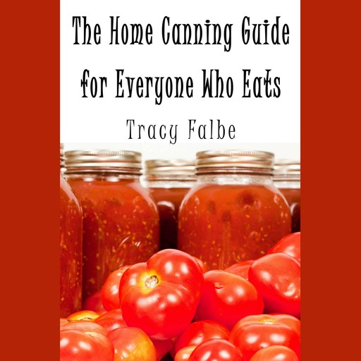 The Home Canning Guide for Everyone Who Eats, Tracy Falbe