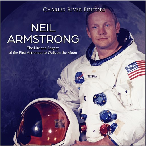 Neil Armstrong: The Life and Legacy of the First Astronaut to Walk on the Moon, Charles Editors