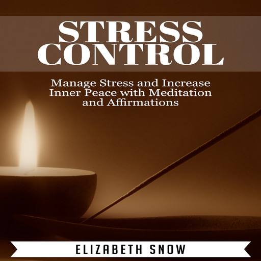 Stress Control: Manage Stress and Increase Inner Peace with Meditation and Affirmations, Elizabeth Snow