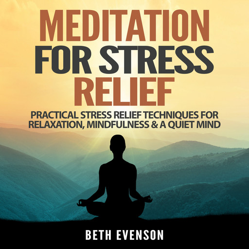 Meditation for Stress Relief: Practical Stress Relief Techniques for Relaxation, Mindfulness & a Quiet Mind, Beth Evenson