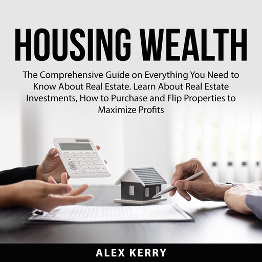 Housing Wealth: The Comprehensive Guide on Everything You Need to Know About Real Estate. Learn About Real Estate Investments, How to Purchase and Flipping Properties to Maximize Profits, Alex Kerry