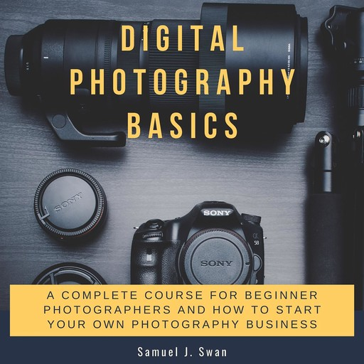 Digital Photography Basics: A Complete Course for Beginner Photographers and How to Start Your Own Photography Business, Samuel J. Swan