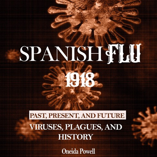 SPANISH FLU 1918: Viruses, Plagues, and History - Past, Present, and Future, Oneida Powell