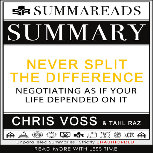Summary of Never Split the Difference: Negotiating As If Your Life Depended On It by Chris Voss & Tahl Raz, Summareads Media