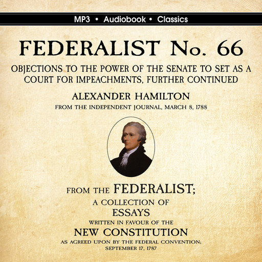 FEDERALIST No. 66. Objections to the Power of the Senate To Set as a Court for Impeachments Further Considered., Alexander Hamilton