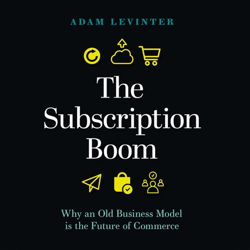 The Subscription Boom: Why an Old Business Model is the Future of Commerce, Adam Levinter