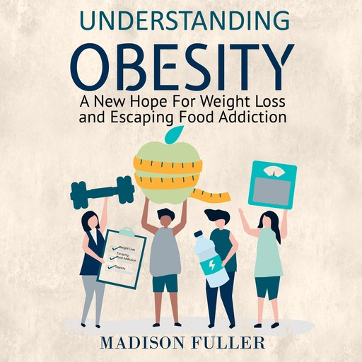 Understanding Obesity: A New Hope For Weight Loss and Escaping Food Addiction, Madison Fuller