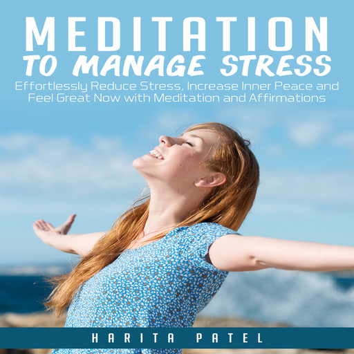 Meditation to Manage Stress: Effortlessly Reduce Stress, Increase Inner Peace and Feel Great Now with Meditation and Affirmations, Harita Patel