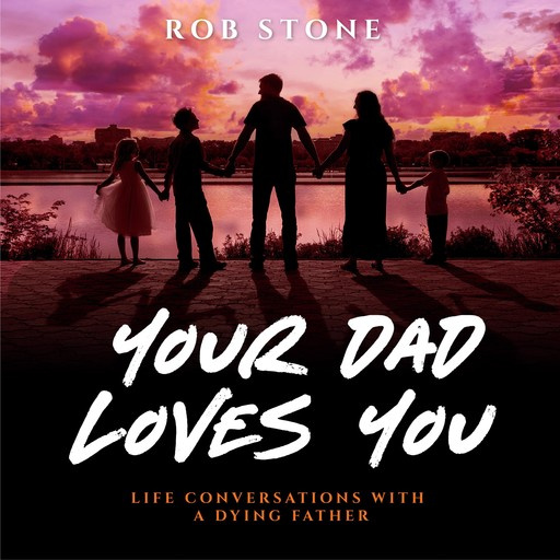 Your Dad Loves You! Life Conversations with a Dying Father, Rob Stone