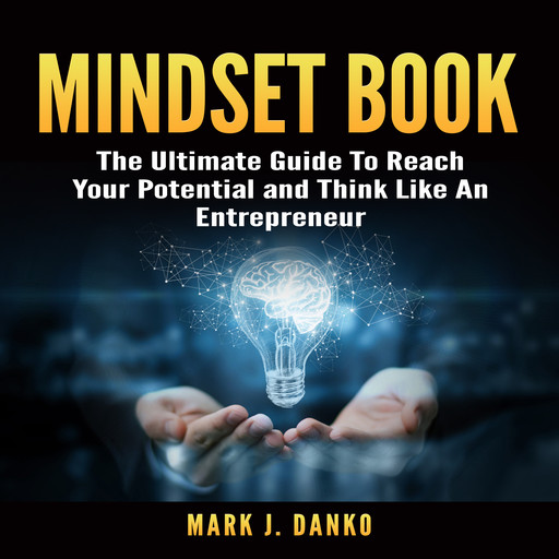 Mindset Book: The Ultimate Guide To Reach Your Potential and Think Like An Entrepreneur, Mark J. Danko