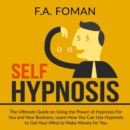 Self Hypnosis: The Ultimate Guide on Using the Power of Hypnosis For You and Your Business, Learn How You Can Use Hypnosis to Get Your Mind to Make Money for You, F.A. Foman