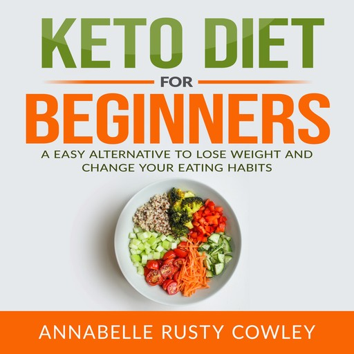 Keto Diet for Beginners: A Easy Alternative to Lose Weight and Change Your Eating Habits, Annabelle Rusty Cowley