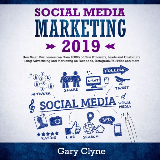 Social Media Marketing 2019: How Small Businesses can Gain 1000's of New Followers, Leads and Customers using Advertising and Marketing on Facebook, Instagram, YouTube and More, Gary Clyne