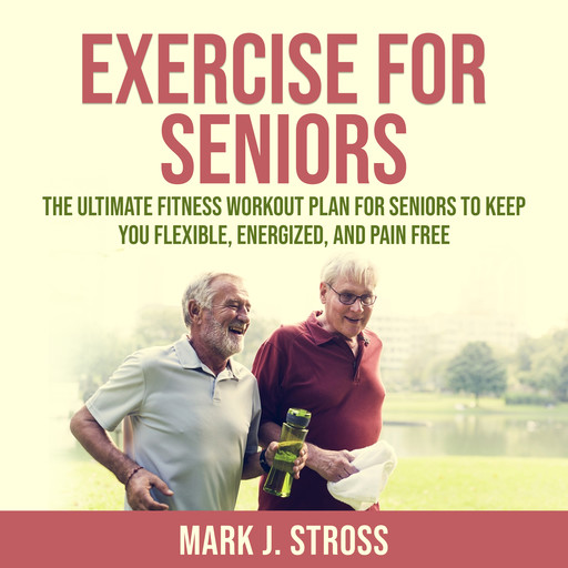 Exercise for Seniors: The Ultimate Fitness Workout Plan for Seniors to Keep You Flexible, Energized, and Pain Free, Mark J. Stross