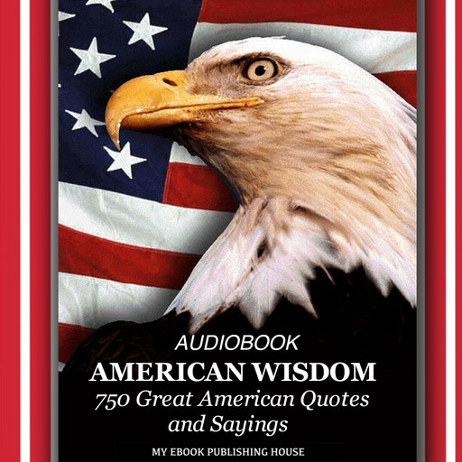American Wisdom - 750 Great American Quotes and Sayings, My Ebook Publishing House