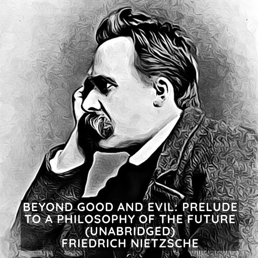 Beyond Good and Evil: Prelude to a Philosophy of the Future (Unabridged), Friedrich Nietzsche