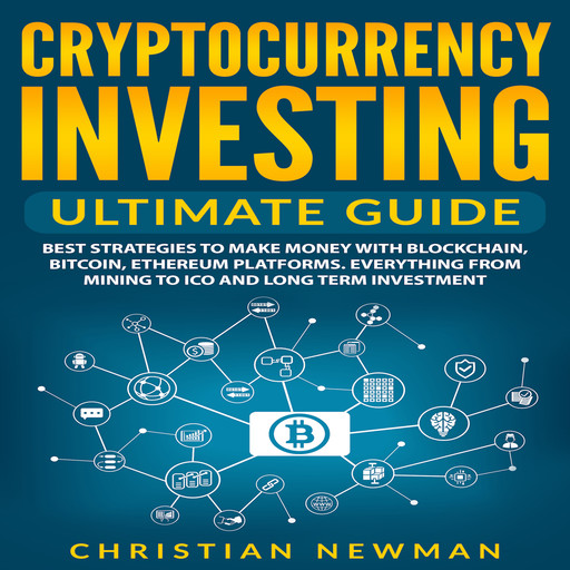 Cryptocurrency Investing Ultimate Guide: Best Strategies To Make Money With Blockchain, Bitcoin, Ethereum Platforms. Everything from Mining to ICO and Long Term Investment., Christian Newman