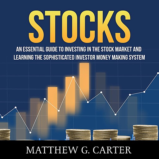 Stocks: An Essential Guide To Investing In The Stock Market And Learning The Sophisticated Investor Money Making System, Matthew G. Carter