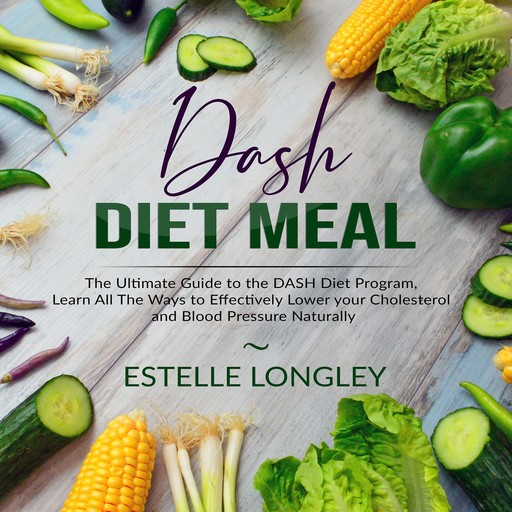 DASH Diet Meal: The Ultimate Guide to the DASH Diet Program, Learn All The Ways to Effectively Lower your Cholesterol and Blood Pressure Naturally, Estelle Longley